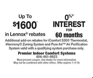 0%* Interest for 60 months. Up To $1600* in Lennox® rebates. Additional add-on rebates for iComfort S30® Thermostat, iHarmony® Zoning System and Pure Air™ Air Purification System valid with a qualifying system purchase only. Must present coupon. See dealer for more information. May not be combined with other offers. Offer expires 1-4-19.