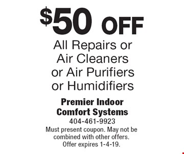 $50 off All Repairs or Air Cleaners or Air Purifiers or Humidifiers. Must present coupon. May not be combined with other offers. Offer expires 1-4-19.