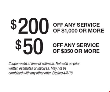 $200 any service of $1,000 or more $50off off any service of $350 or more. Coupon valid at time of estimate. Not valid on prior written estimates or invoices. May not be combined with any other offer. Expires 4/6/18