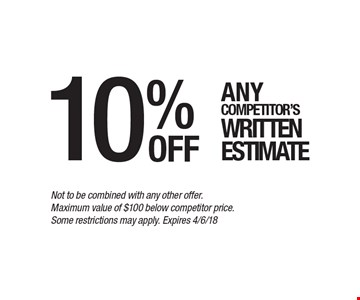 10% off Any competitor's written estimate. Not to be combined with any other offer. Maximum value of $100 below competitor price. Some restrictions may apply. Expires 4/6/18