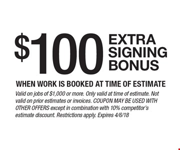 $100 extra signing bonus when work is booked at time of estimate. Valid on jobs of $1,000 or more. Only valid at time of estimate. Not valid on prior estimates or invoices. Coupon may be used with other offers except in combination with 10% competitor's estimate discount. Restrictions apply. Expires 4/6/18