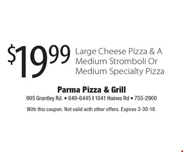 $19.99 Large Cheese Pizza & A Medium Stromboli Or Medium Specialty Pizza. With this coupon. Not valid with other offers. Expires 3-30-18.