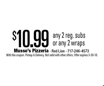 $10.99 any 2 reg. subs or any 2 wraps. With this coupon. Pickup & Delivery. Not valid with other offers. Offer expires 3-30-18.