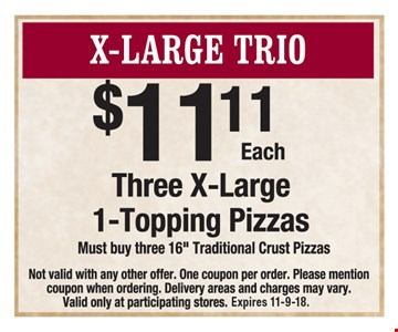 X-Large Trio: Three X-large 1-topping pizzas $11.11 each . Must buy three 16