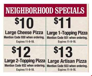 Neighborhood specials: $10 large cheese pizza (code 930), $11 large 1-topping pizza (code 931), $12 large 2-topping pizza (code 932) and $13 large Artisan pizza (code 933) Expires 11-9-18..