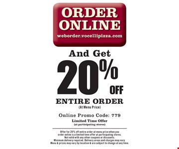 Order Online weborder.vocellipizza.com And Get 20% off entire order (At Menu Price). Online Promo Code: 779. Limited Time Offer (at participating stores). Offer for 20% off entire order at menu price when you order online is a limited time offer at participating stores. Not valid with any other coupons or discounts. Minimum delivery required. Delivery areas and charges may vary. Menu & prices may vary by location & are subject to change at any time.