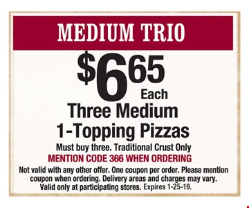 Medium Trio: Three medium 1-topping pizzas $6.65 each. Mention code 366 when ordering. Must buy three. Traditional crust only. Not valid with any other offer. One coupon per order. Delivery areas and charges may vary. Valid only at participating stores. Expires 1-25-19.