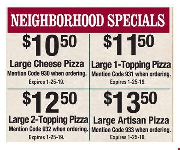 Neighborhood specials: $10.50 large cheese pizza (code 930), $11.50 large 1-topping pizza (code 931), $12.50 large 2-topping pizza (code 932) and $13.50 large Artisan pizza (code 933). Expires 1-25-19.