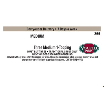 medium trio $6.65 Three Medium 1-Topping Pizzas Must buy three - Traditional crust only mention code 366 when ordering Carryout or Delivery - 7 Days a Week. Not valid with any other offer. One coupon per order. Please mention coupon when ordering. Delivery areas and charges may vary. Valid only at participating stores. LIMITED TIME OFFER