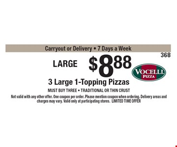 Large Trio $8.88 3 Large 1-Topping Pizzas must buy three - Traditional or thin crust onlyCarryout or Delivery - 7 Days a Week . Not valid with any other offer. One coupon per order. Please mention coupon when ordering. Delivery areas and charges may vary. Valid only at participating stores.LIMITED TIME OFFER