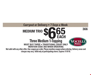 Medium trio. $6.65 three medium 1-topping pizzas. Must buy three - Traditional crust only. Mention code 366 when ordering. Carryout or Delivery. 7 Days a Week. Not valid with any other offer. One coupon per order. Please mention coupon when ordering. Delivery areas and charges may vary. Valid only at participating stores. Expires 11/9/18.