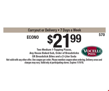 $21.99 econo buster. Two medium 1-topping pizzas, any house baked sub, order of breadsticks or breadstick bites and a 2-liter soda. Carryout or delivery. 7 days a week. Not valid with any other offer. One coupon per order. Please mention coupon when ordering. Delivery areas and charges may vary. Valid only at participating stores. Expires 11/9/18.