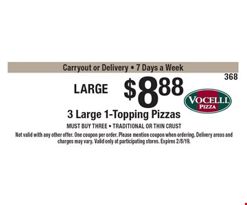 Large Trio $8.88 3 Large 1-Topping Pizzas must buy three - Traditional or thin crust onlyCarryout or Delivery - 7 Days a Week. Not valid with any other offer. One coupon per order. Please mention coupon when ordering. Delivery areas and charges may vary. Valid only at participating stores. Expires 2/8/19.