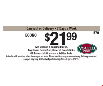 $21.99 Econo Buster Two Medium 1-Topping Pizzas,Any House Baked Sub, Order of Breadsticks OR Breadstick Bites and a 2-Liter Soda. Carryout or Delivery - 7 Days a Week. Not valid with any other offer. One coupon per order. Please mention coupon when ordering. Delivery areas and charges may vary. Valid only at participating stores. Expires 2/8/19.