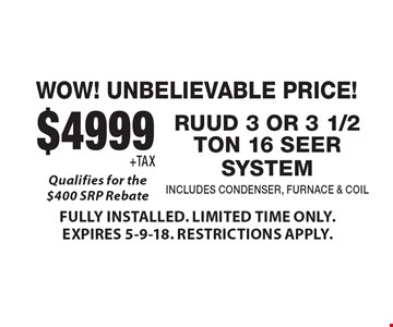 WOW! UNBELIEVABLE PRICE! $4999 +TAX RUUD 3 OR 3 1/2 TON 16 SEER SYSTEM INCLUDES CONDENSER, FURNACE & COIL Qualifies for the $400 SRP Rebate. FULLY INSTALLED. LIMITED TIME ONLY. EXPIRES 5-9-18. RESTRICTIONS APPLY.