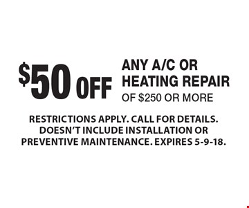 $50 OFF ANY A/C OR HEATING REPAIR OF $250 OR MORE. RESTRICTIONS APPLY. CALL FOR DETAILS. DOESN'T INCLUDE INSTALLATION OR PREVENTIVE MAINTENANCE. EXPIRES 5-9-18.