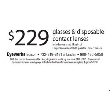 $229 glasses & disposable contact lenses includes exam and 13 pairs of CooperVision Monthly Disposable Contact Lenses. With this coupon. Lenses must be clear, single vision plastic up to + or -4 SPH, -2 CYL. Frames must be chosen from our select group. Not valid with other offers and insurance plans. Expires 3-9-18.