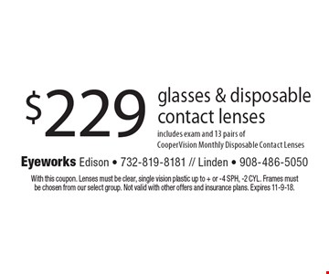 $229 glasses & disposable contact lenses includes exam and 13 pairs of CooperVision Monthly Disposable Contact Lenses. With this coupon. Lenses must be clear, single vision plastic up to + or -4 SPH, -2 CYL. Frames must be chosen from our select group. Not valid with other offers and insurance plans. Expires 11-9-18.