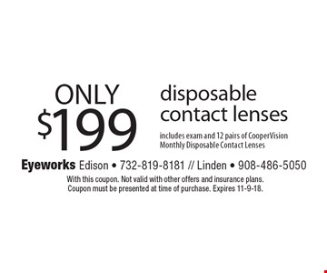 ONLY $199 disposable contact lenses includes exam and 12 pairs of CooperVision Monthly Disposable Contact Lenses. With this coupon. Not valid with other offers and insurance plans. Coupon must be presented at time of purchase. Expires 11-9-18.