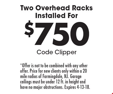 For $750 Two Overhead Racks Installed. Code Clipper. *Offer is not to be combined with any other offer. Price for new clients only within a 20 mile radius of Farmingdale, NJ. Garage ceilings must be under 12 ft. in height and have no major obstructions. Expires 4-13-18.