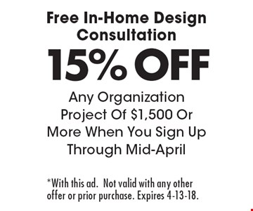 Free In-Home Design Consultation 15% OFF Any Organization Project Of $1,500 Or More When You Sign Up Through Mid-April. *With this ad.Not valid with any other offer or prior purchase. Expires 4-13-18.