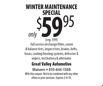 only $59.95 Winter Maintenance Special (reg. $99). full service oil change/filter, rotate & balance tires, inspect tires, brakes, belts, hoses, cooling/heating systems, defroster & wipers, test battery & alternator. With this coupon. Not to be combined with any other offers or prior services. Expires 2-9-18.