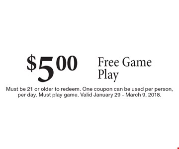 $5.00 Free Game Play. Must be 21 or older to redeem. One coupon can be used per person, per day. Must play game. Valid January 29 - March 9, 2018.