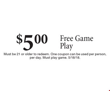 $5.00 free game play. Must be 21 or older to redeem. One coupon can be used per person, per day. Must play game. 5/18/18.