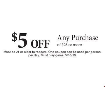 $5 off any purchase of $25 or more. Must be 21 or older to redeem. One coupon can be used per person, per day. Must play game. 5/18/18.