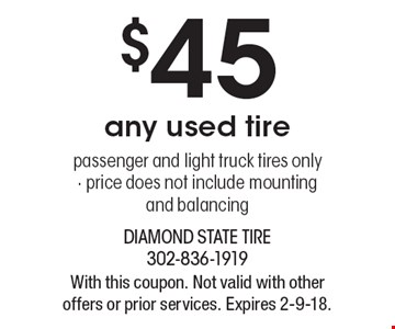 $45 any used tire passenger and light truck tires only - price does not include mounting and balancing. With this coupon. Not valid with other offers or prior services. Expires 2-9-18.
