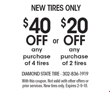 New Tires Only: $40 off any purchase of 4 tires OR $20 off any purchase of 2 tires. With this coupon. Not valid with other offers or prior services. New tires only. Expires 2-9-18.