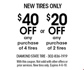 NEW TIRES ONLY! $20 OFF any purchase of 2 tires OR $40 OFF any purchase of 4 tires. With this coupon. Not valid with other offers or prior services. New tires only. Expires 4-6-18.
