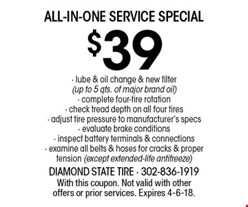 $39 ALL-IN-ONE SERVICE SPECIAL - lube & oil change & new filter (up to 5 qts. of major brand oil) - complete four-tire rotation - check tread depth on all four tires - adjust tire pressure to manufacturer's specs - evaluate brake conditions - inspect battery terminals & connections - examine all belts & hoses for cracks & proper tension (except extended-life antifreeze) . With this coupon. Not valid with other offers or prior services. Expires 4-6-18.