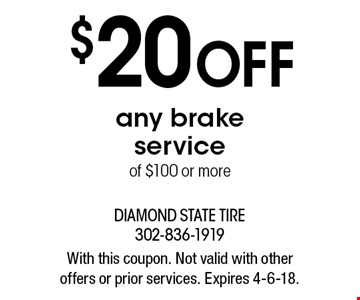 $20 OFF any brake service of $100 or more. With this coupon. Not valid with other offers or prior services. Expires 4-6-18.