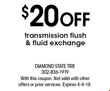 $20 OFF transmission flush & fluid exchange. With this coupon. Not valid with other offers or prior services. Expires 4-6-18.