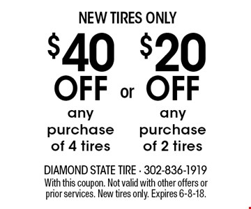 NEW TIRES ONLY$20 OFF any purchase of 2 tires OR $40 OFF any purchase of 4 tires. With this coupon. Not valid with other offers or prior services. New tires only. Expires 6-8-18.