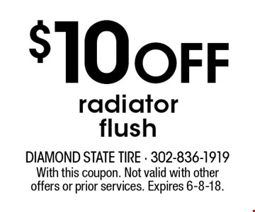 $10 OFF radiator flush. With this coupon. Not valid with other offers or prior services. Expires 6-8-18.