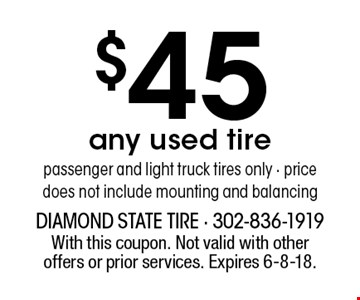 $45 any used tire, passenger and light truck tires only, price does not include mounting and balancing. With this coupon. Not valid with other offers or prior services. Expires 6-8-18.