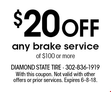 $20 OFF any brake service of $100 or more. With this coupon. Not valid with other offers or prior services. Expires 6-8-18.