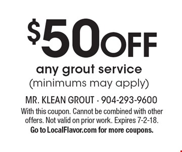 $50 Off any grout service (minimums may apply). With this coupon. Cannot be combined with other offers. Not valid on prior work. Expires 7-2-18. Go to LocalFlavor.com for more coupons.