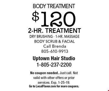 Body Treatment $120 2-Hr. Treatment Dry Brushing - 1-Hr. Massage Body Scrub & Facial Call Brenda 805-610-9913. No coupon needed. Just call. Not valid with other offers or prior services. Exp. 1-25-19. Go to LocalFlavor.com for more coupons.