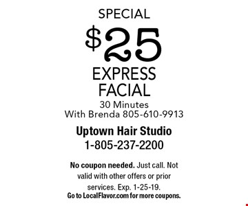 Special $25 express facial 30 Minutes With Brenda 805-610-9913. No coupon needed. Just call. Not valid with other offers or prior services. Exp. 1-25-19. Go to LocalFlavor.com for more coupons.