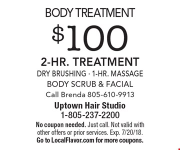 $100 2-Hr. Body Treatment. Dry Brushing, 1-Hr. Massage, Body Scrub & Facial. Call Brenda 805-610-9913. No coupon needed. Just call. Not valid with other offers or prior services. Exp. 7/20/18. Go to LocalFlavor.com for more coupons.