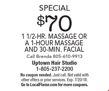 Special $70 1 1/2-hr. massage or a 1-hour massage and 30-min. facial. Call Brenda 805-610-9913. No coupon needed. Just call. Not valid with other offers or prior services. Exp. 7/20/18. Go to LocalFlavor.com for more coupons.