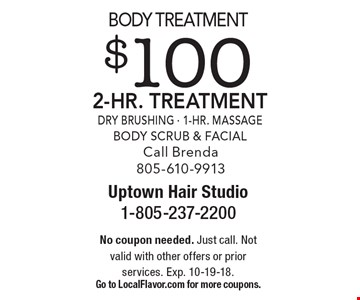 Body Treatment $100 2-Hr. Treatment Dry Brushing - 1-Hr. Massage Body Scrub & Facial Call Brenda 805-610-9913. No coupon needed. Just call. Not valid with other offers or prior services. Exp. 10-19-18. Go to LocalFlavor.com for more coupons.