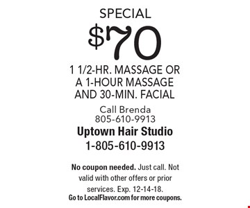 Special $70 1 1/2-hr. massage or a 1-hour massage and 30-min. facial Call Brenda 805-610-9913. No coupon needed. Just call. Not valid with other offers or prior services. Exp. 12-14-18. Go to LocalFlavor.com for more coupons.