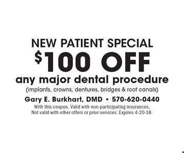 new patient special $100 OFF any major dental procedure (implants, crowns, dentures, bridges & root canals). With this coupon. Valid with non-participating insurances. Not valid with other offers or prior services. Expires 4-20-18.