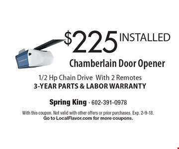 $225 INSTALLED Chamberlain Door Opener 1/2 Hp Chain Drive With 2 Remotes 3-YEAR PARTS & LABOR WARRANTY. With this coupon. Not valid with other offers or prior purchases. Exp. 2-9-18. Go to LocalFlavor.com for more coupons.