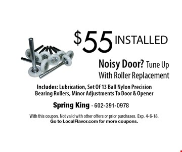 $55 INSTALLED Noisy Door? Tune Up With Roller Replacement. Includes: Lubrication, Set Of 13 Ball Nylon Precision Bearing Rollers, Minor Adjustments To Door & Opener. With this coupon. Not valid with other offers or prior purchases. Exp. 4-6-18. Go to LocalFlavor.com for more coupons.