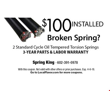 Broken Spring? $100 INSTALLED 2 Standard Cycle Oil Tempered Torsion Springs. 3-YEAR PARTS & LABOR WARRANTY. With this coupon. Not valid with other offers or prior purchases. Exp. 4-6-18. Go to LocalFlavor.com for more coupons.
